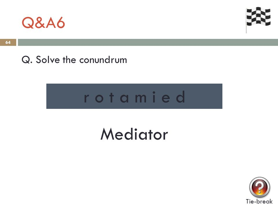 Q&A6 64 Q. Solve the conundrum Tie-break r o t a m i e d Mediator