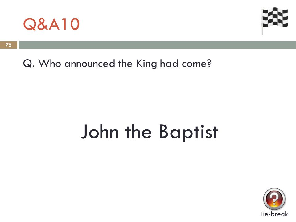 Q&A10 72 Q. Who announced the King had come Tie-break John the Baptist
