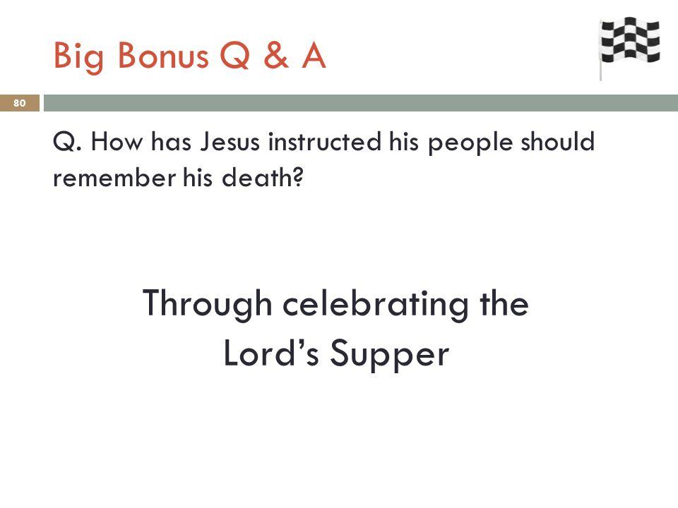 Big Bonus Q & A 80 Q. How has Jesus instructed his people should remember his death.