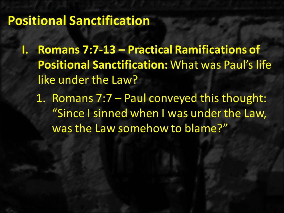 Positional Sanctification I.Romans 7:7-13 – Practical Ramifications of Positional Sanctification: What was Paul's life like under the Law.