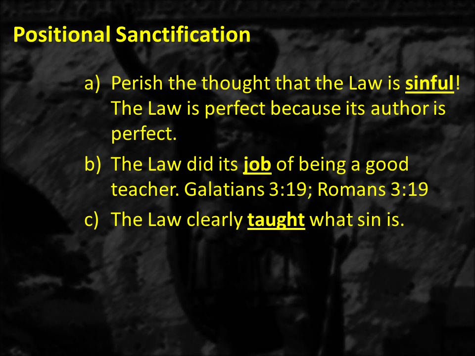 Positional Sanctification a)Perish the thought that the Law is sinful.