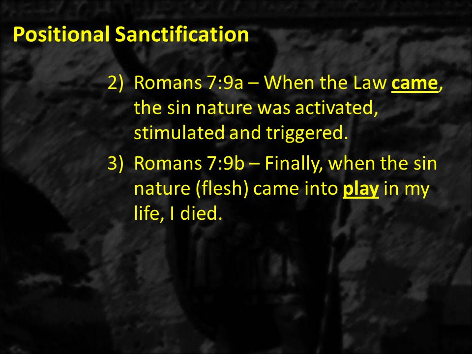 Positional Sanctification 2)Romans 7:9a – When the Law came, the sin nature was activated, stimulated and triggered.