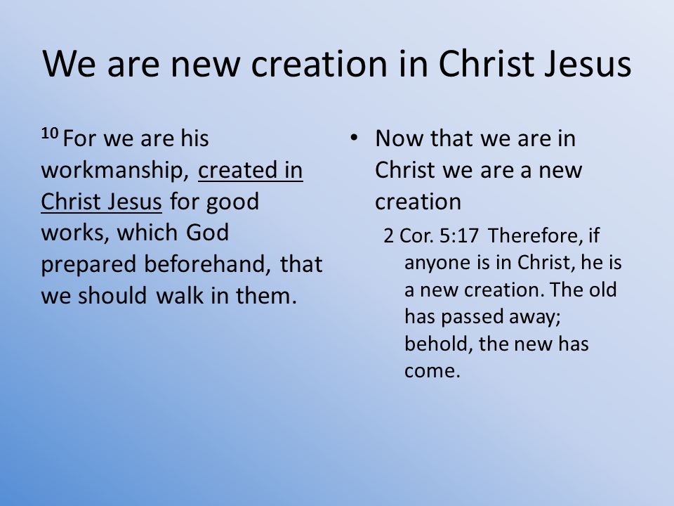 We are new creation in Christ Jesus 10 For we are his workmanship, created in Christ Jesus for good works, which God prepared beforehand, that we should walk in them.
