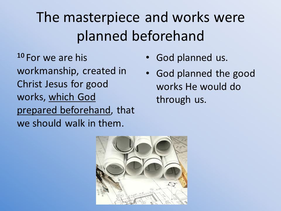 The masterpiece and works were planned beforehand 10 For we are his workmanship, created in Christ Jesus for good works, which God prepared beforehand, that we should walk in them.