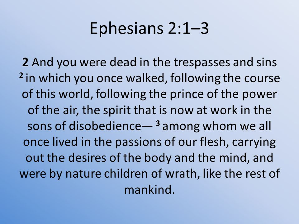 Ephesians 2:1–3 2 And you were dead in the trespasses and sins 2 in which you once walked, following the course of this world, following the prince of the power of the air, the spirit that is now at work in the sons of disobedience— 3 among whom we all once lived in the passions of our flesh, carrying out the desires of the body and the mind, and were by nature children of wrath, like the rest of mankind.