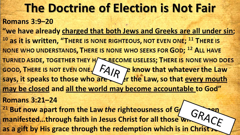 "The Doctrine of Election is Not Fair Romans 3:9–20 ""we have already charged that both Jews and Greeks are all under sin; 10 as it is written, ""T HERE"