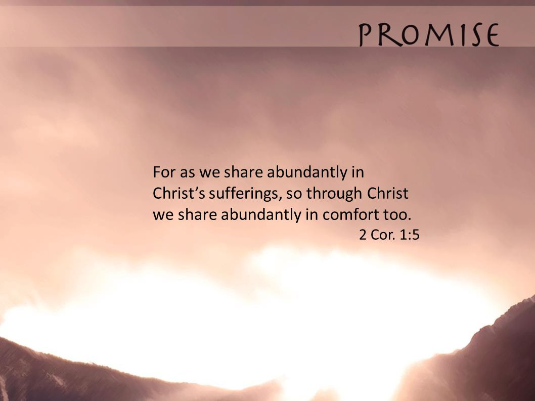 For as we share abundantly in Christ's sufferings, so through Christ we share abundantly in comfort too.