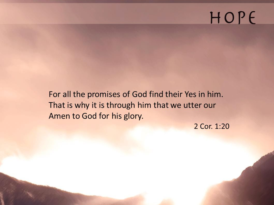 For all the promises of God find their Yes in him. That is why it is through him that we utter our Amen to God for his glory. 2 Cor. 1:20