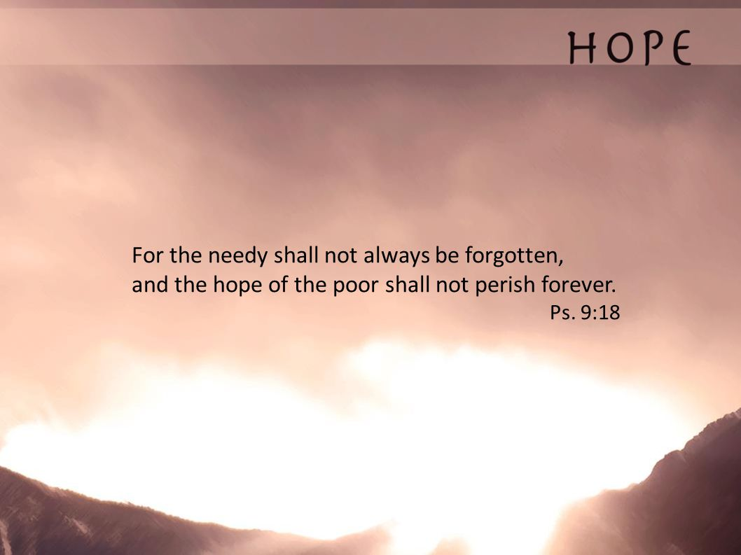 For the needy shall not always be forgotten, and the hope of the poor shall not perish forever.