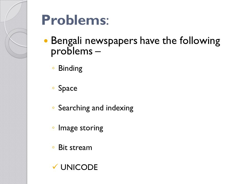 Problems: Bengali newspapers have the following problems – ◦ Binding ◦ Space ◦ Searching and indexing ◦ Image storing ◦ Bit stream UNICODE