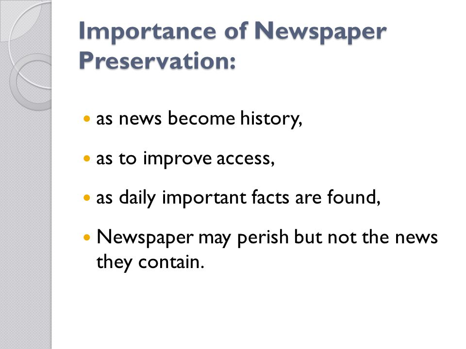 Importance of Newspaper Preservation: as news become history, as to improve access, as daily important facts are found, Newspaper may perish but not the news they contain.