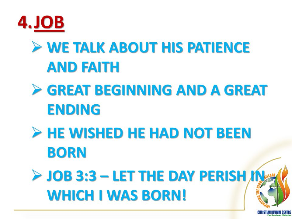 4.JOB  WE TALK ABOUT HIS PATIENCE AND FAITH  GREAT BEGINNING AND A GREAT ENDING  HE WISHED HE HAD NOT BEEN BORN  JOB 3:3 – LET THE DAY PERISH IN WHICH I WAS BORN!