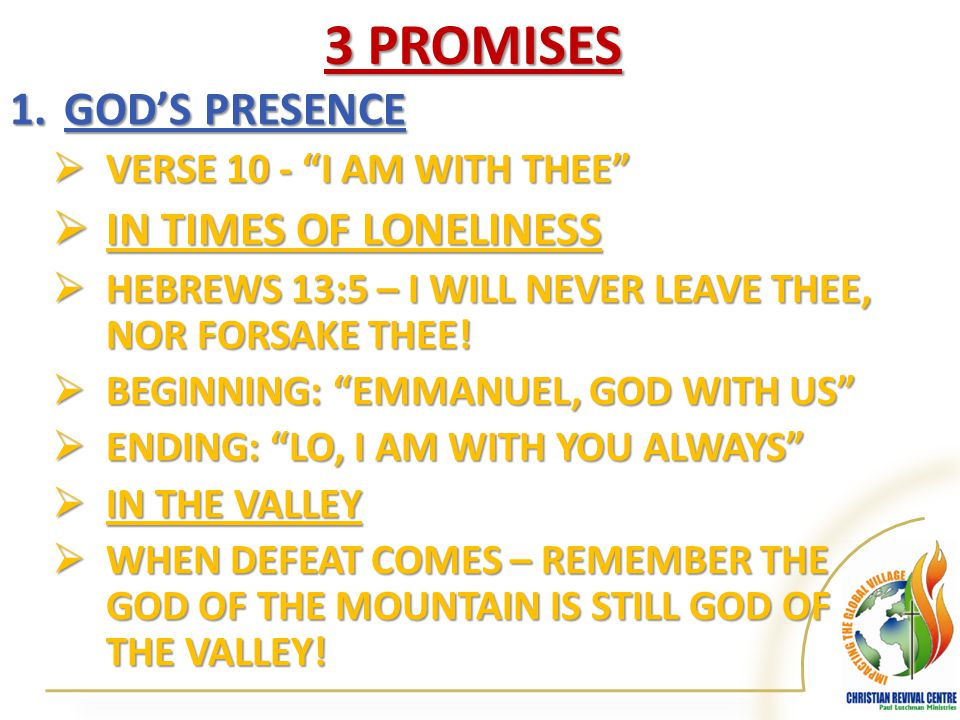 3 PROMISES 1.GOD'S PRESENCE  VERSE 10 - I AM WITH THEE  IN TIMES OF LONELINESS  HEBREWS 13:5 – I WILL NEVER LEAVE THEE, NOR FORSAKE THEE.