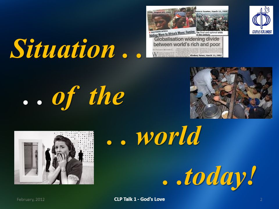 Situation.... of the.. world..today! 2 CLP Talk 1 - God s Love February, 2012