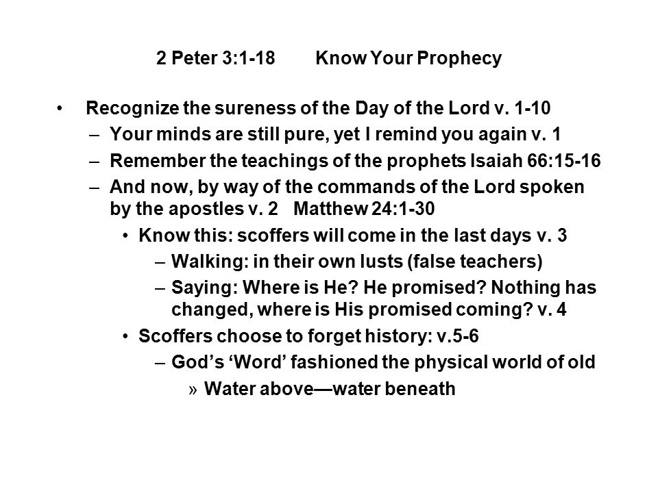 2 Peter 3:1-18 Know Your Prophecy Recognize the sureness of the Day of the Lord v. 1-10 –Your minds are still pure, yet I remind you again v. 1 –Remem