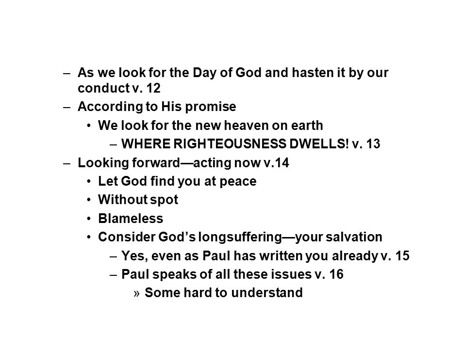 –As we look for the Day of God and hasten it by our conduct v. 12 –According to His promise We look for the new heaven on earth –WHERE RIGHTEOUSNESS D
