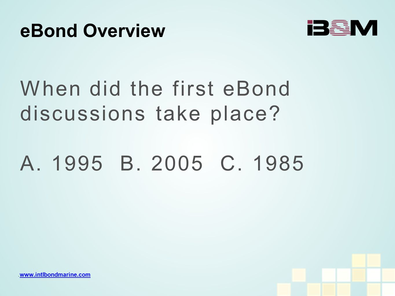 When did the first eBond discussions take place? A. 1995 B. 2005 C. 1985 eBond Overview.www.intlbondmarine.comwww.intlbondmarine.com