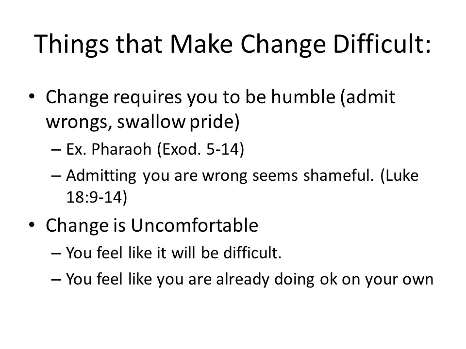 Things that Make Change Difficult: Change requires you to be humble (admit wrongs, swallow pride) – Ex.