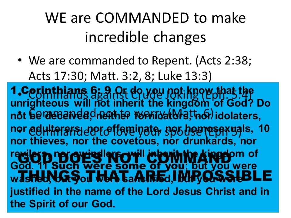 WE are COMMANDED to make incredible changes 1 Corinthians 6: 9 Or do you not know that the unrighteous will not inherit the kingdom of God.