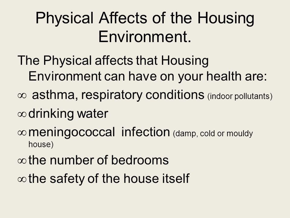 Physical Affects of the Housing Environment. The Physical affects that Housing Environment can have on your health are: ∞ asthma, respiratory conditio
