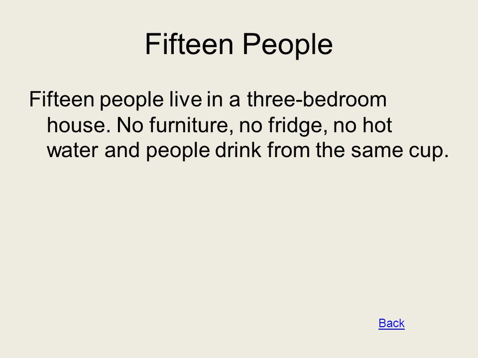 Fifteen People Fifteen people live in a three-bedroom house. No furniture, no fridge, no hot water and people drink from the same cup. Back