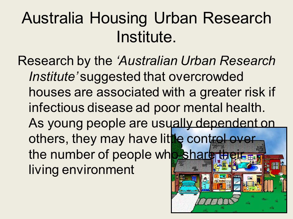 Australia Housing Urban Research Institute. Research by the 'Australian Urban Research Institute' suggested that overcrowded houses are associated wit