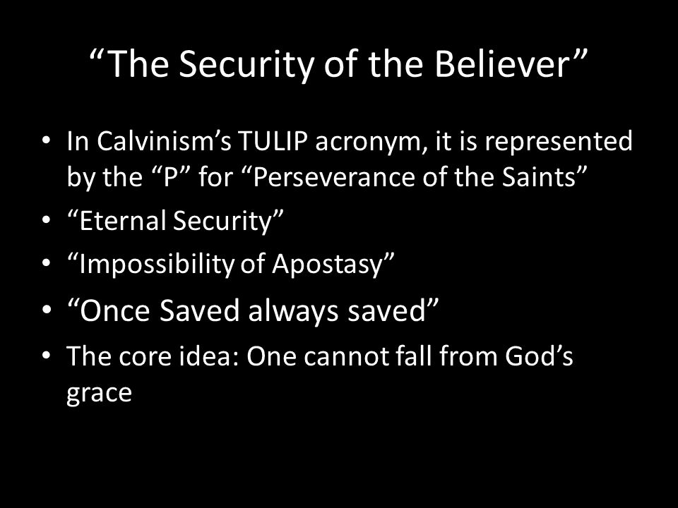 The Security of the Believer In Calvinism's TULIP acronym, it is represented by the P for Perseverance of the Saints Eternal Security Impossibility of Apostasy Once Saved always saved The core idea: One cannot fall from God's grace