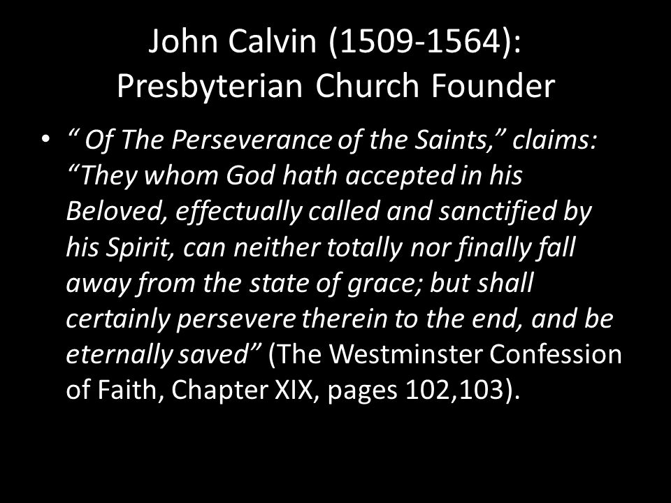 John Calvin (1509-1564): Presbyterian Church Founder Of The Perseverance of the Saints, claims: They whom God hath accepted in his Beloved, effectually called and sanctified by his Spirit, can neither totally nor finally fall away from the state of grace; but shall certainly persevere therein to the end, and be eternally saved (The Westminster Confession of Faith, Chapter XIX, pages 102,103).