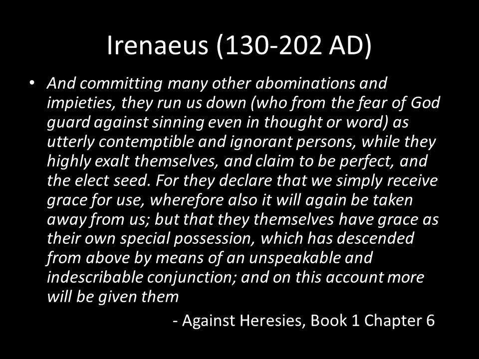Irenaeus (130-202 AD) And committing many other abominations and impieties, they run us down (who from the fear of God guard against sinning even in thought or word) as utterly contemptible and ignorant persons, while they highly exalt themselves, and claim to be perfect, and the elect seed.