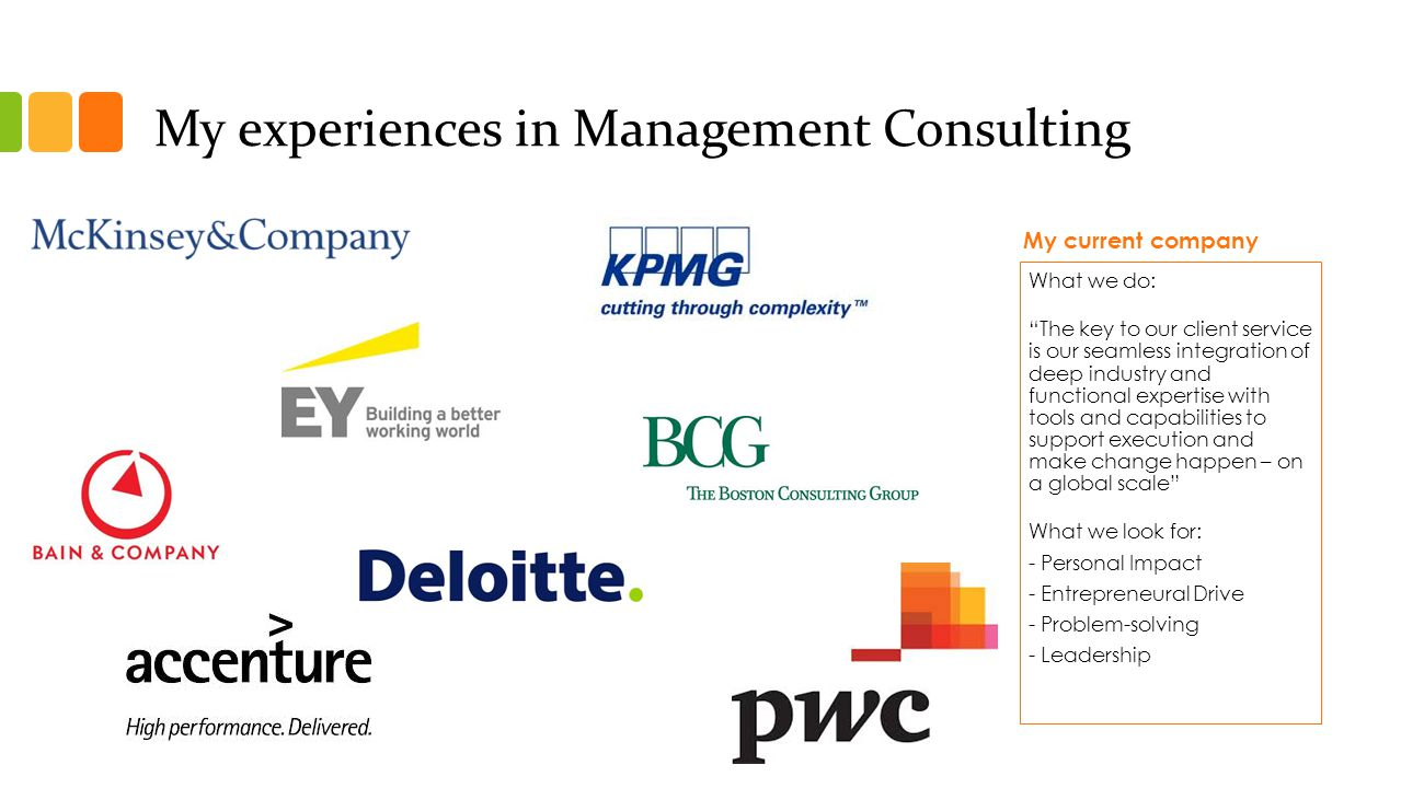 My experiences in Management Consulting My current company What we do: The key to our client service is our seamless integration of deep industry and functional expertise with tools and capabilities to support execution and make change happen – on a global scale What we look for: - Personal Impact - Entrepreneural Drive - Problem-solving - Leadership