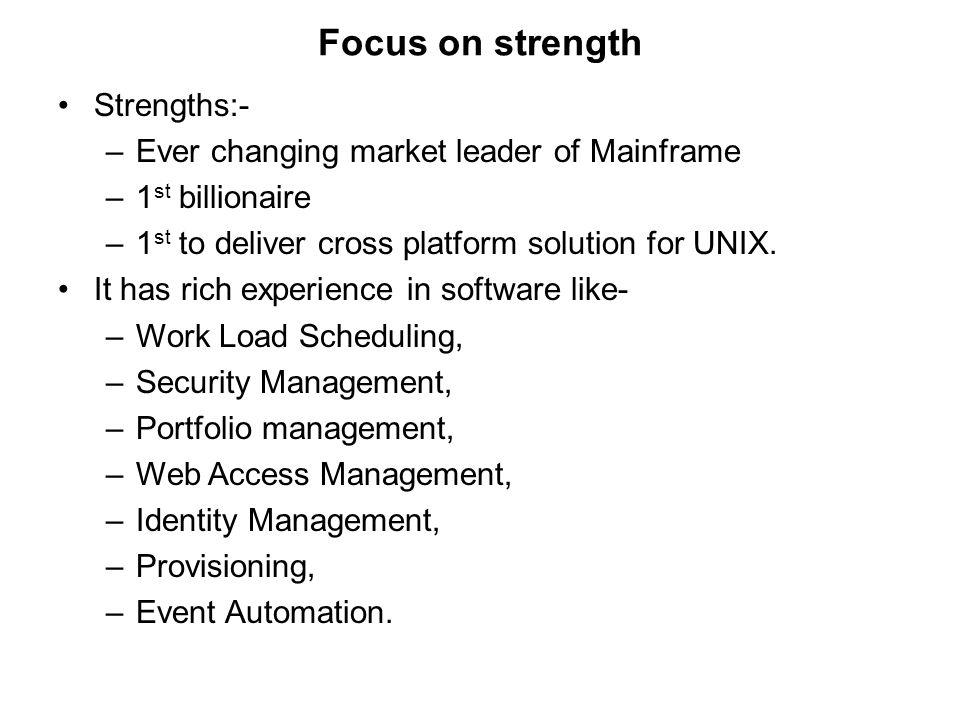 Focus on strength Strengths:- –Ever changing market leader of Mainframe –1 st billionaire –1 st to deliver cross platform solution for UNIX.