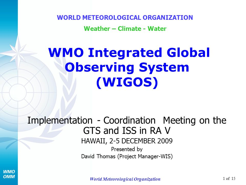 1 of 15 World Meteorological Organization Implementation - Coordination Meeting on the GTS and ISS in RA V HAWAII, 2-5 DECEMBER 2009 Presented by David Thomas (Project Manager-WIS) WORLD METEOROLOGICAL ORGANIZATION Weather – Climate - Water WMO Integrated Global Observing System (WIGOS)