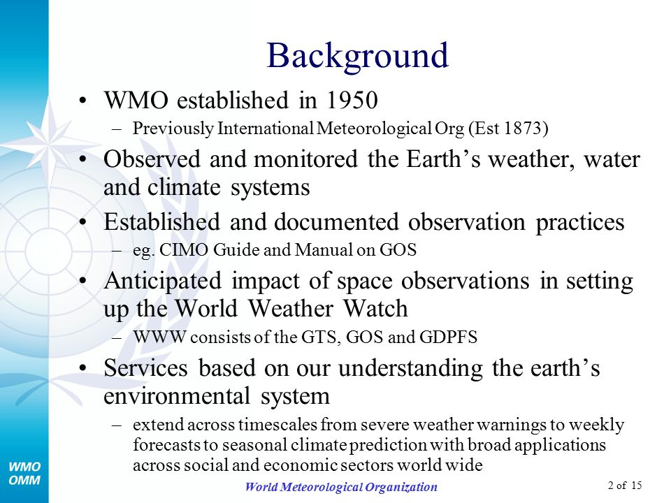2 of 15 World Meteorological Organization Background WMO established in 1950 –Previously International Meteorological Org (Est 1873) Observed and monitored the Earth's weather, water and climate systems Established and documented observation practices –eg.