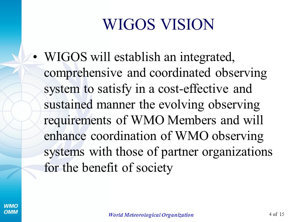 4 of 15 World Meteorological Organization WIGOS VISION WIGOS will establish an integrated, comprehensive and coordinated observing system to satisfy in a cost-effective and sustained manner the evolving observing requirements of WMO Members and will enhance coordination of WMO observing systems with those of partner organizations for the benefit of society