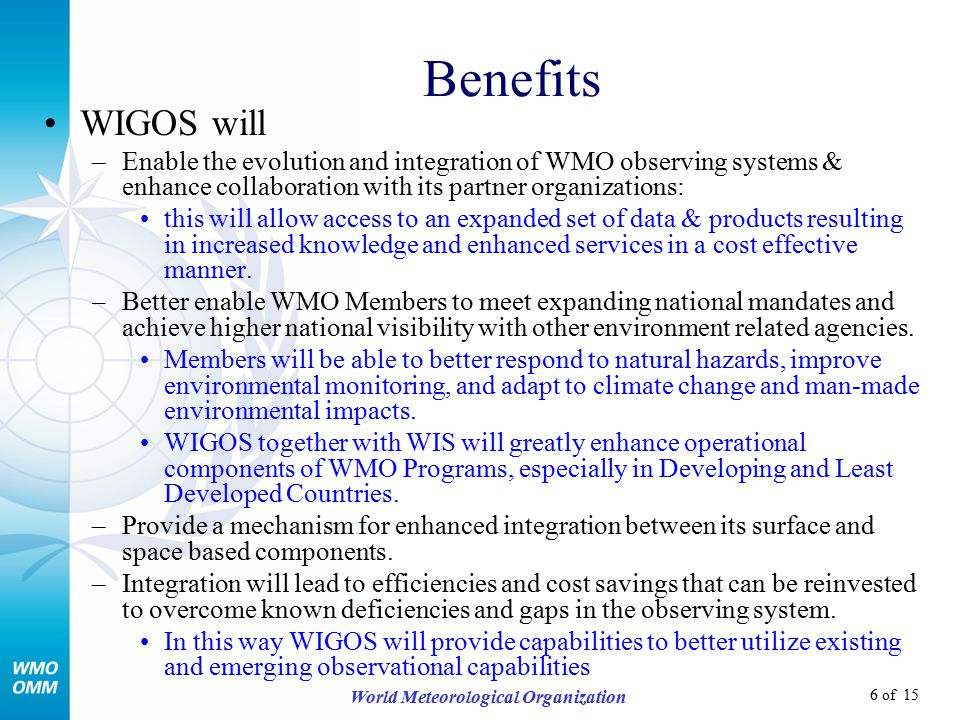 6 of 15 World Meteorological Organization Benefits WIGOS will –Enable the evolution and integration of WMO observing systems & enhance collaboration with its partner organizations: this will allow access to an expanded set of data & products resulting in increased knowledge and enhanced services in a cost effective manner.