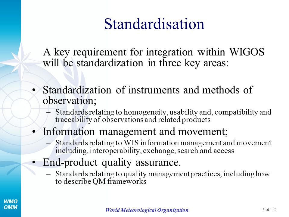 7 of 15 World Meteorological Organization Standardisation A key requirement for integration within WIGOS will be standardization in three key areas: Standardization of instruments and methods of observation; –Standards relating to homogeneity, usability and, compatibility and traceability of observations and related products Information management and movement; –Standards relating to WIS information management and movement including, interoperability, exchange, search and access End-product quality assurance.