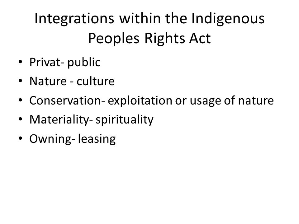 Integrations within the Indigenous Peoples Rights Act Privat- public Nature - culture Conservation- exploitation or usage of nature Materiality- spirituality Owning- leasing