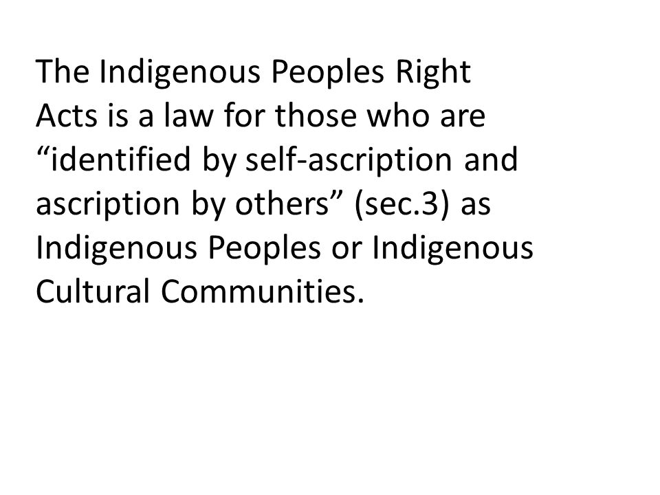 The Indigenous Peoples Right Acts is a law for those who are identified by self-ascription and ascription by others (sec.3) as Indigenous Peoples or Indigenous Cultural Communities.