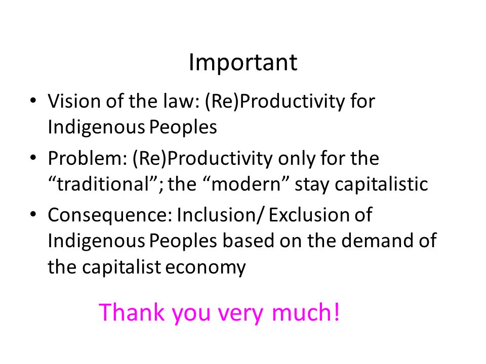 Important Vision of the law: (Re)Productivity for Indigenous Peoples Problem: (Re)Productivity only for the traditional ; the modern stay capitalistic Consequence: Inclusion/ Exclusion of Indigenous Peoples based on the demand of the capitalist economy Thank you very much!