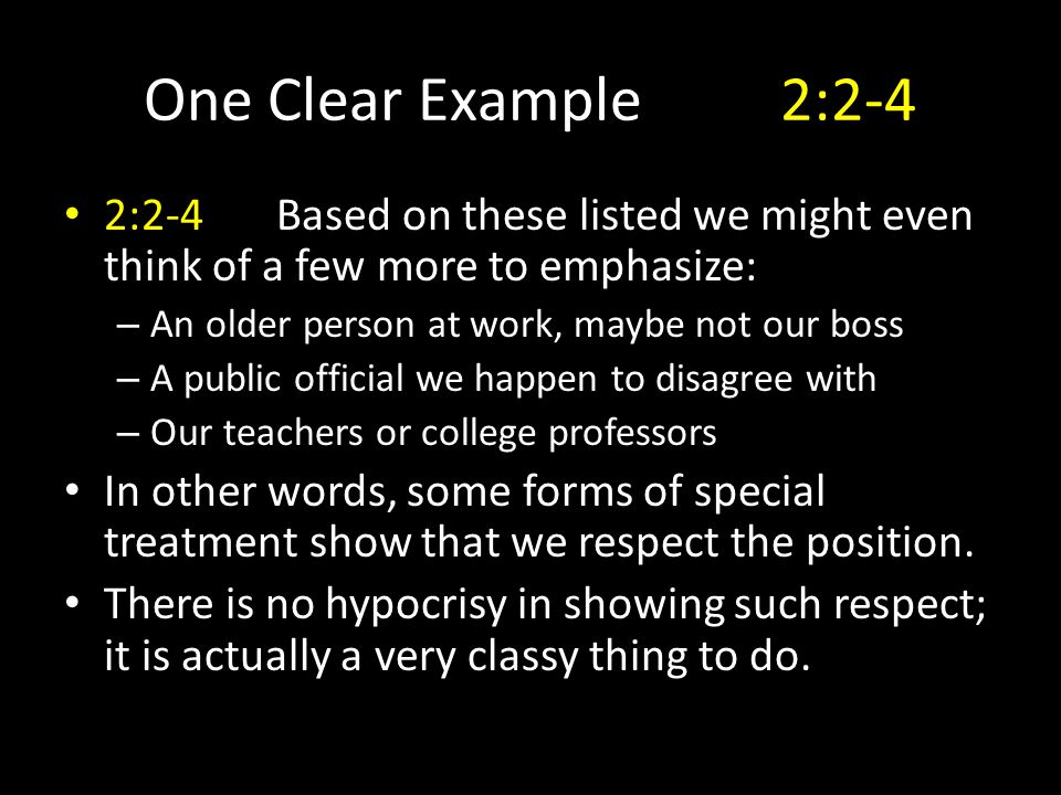 One Clear Example2:2-4 2:2-4Based on these listed we might even think of a few more to emphasize: – An older person at work, maybe not our boss – A public official we happen to disagree with – Our teachers or college professors In other words, some forms of special treatment show that we respect the position.
