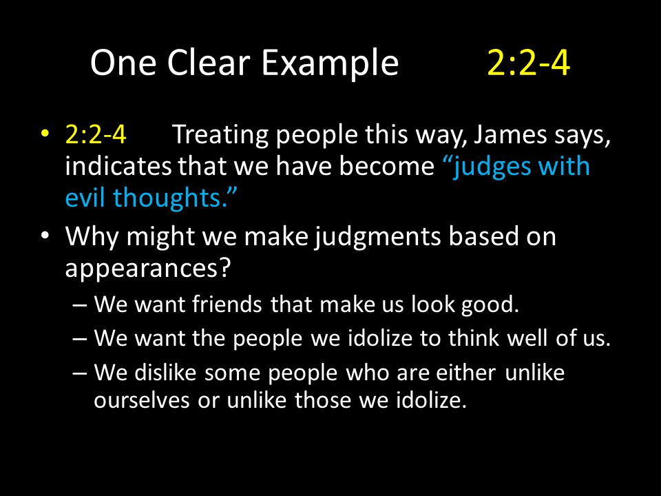 One Clear Example2:2-4 2:2-4Treating people this way, James says, indicates that we have become judges with evil thoughts. Why might we make judgments based on appearances.