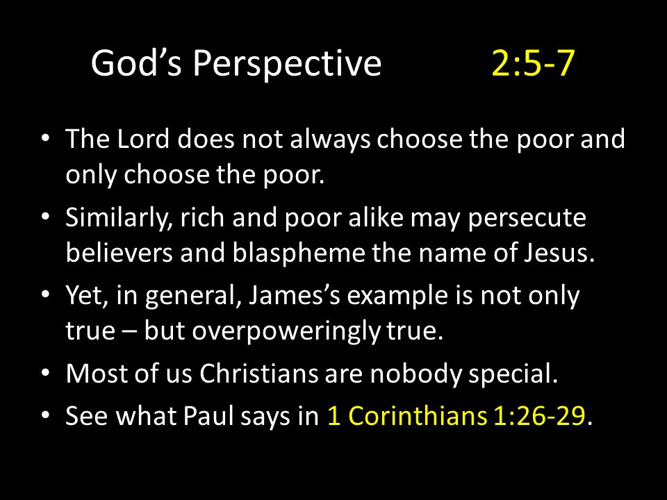God's Perspective2:5-7 The Lord does not always choose the poor and only choose the poor. Similarly, rich and poor alike may persecute believers and b