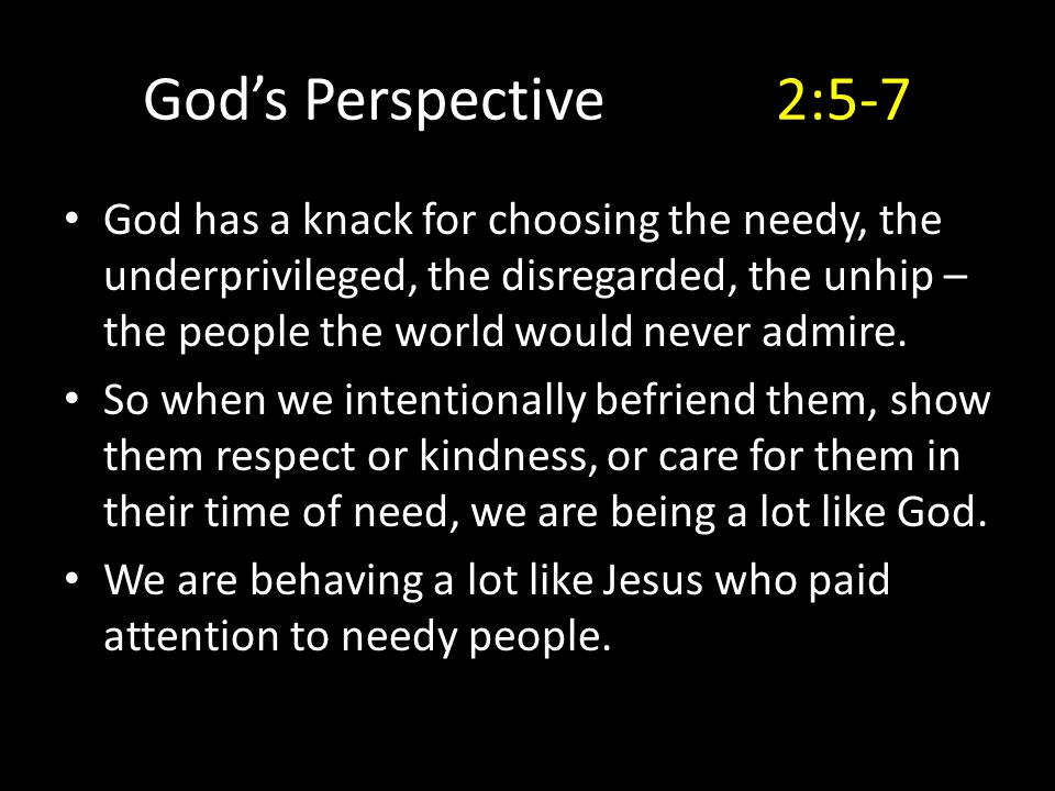 God's Perspective2:5-7 God has a knack for choosing the needy, the underprivileged, the disregarded, the unhip – the people the world would never admi