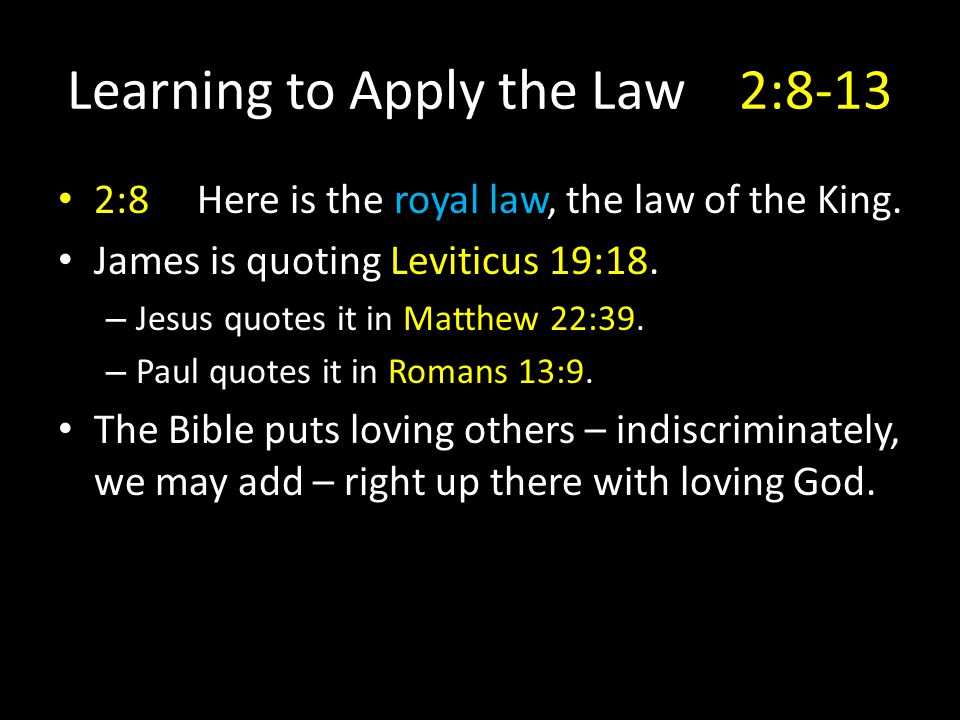 2:8 Here is the royal law, the law of the King. James is quoting Leviticus 19:18. – Jesus quotes it in Matthew 22:39. – Paul quotes it in Romans 13:9.