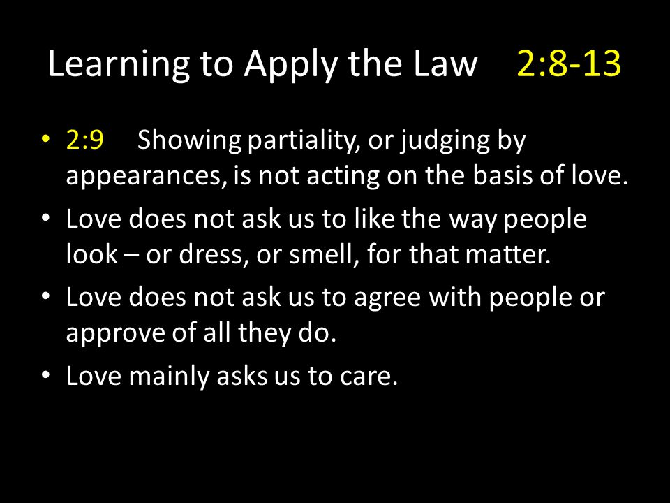 Learning to Apply the Law2:8-13 2:9 Showing partiality, or judging by appearances, is not acting on the basis of love. Love does not ask us to like th