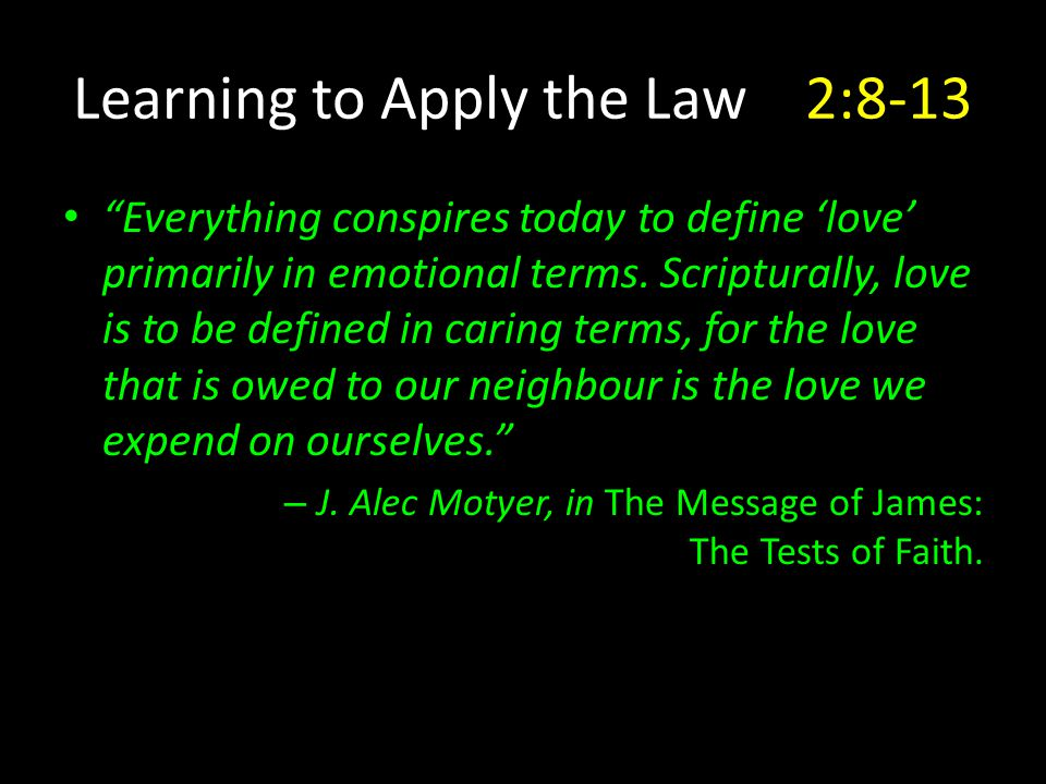 Learning to Apply the Law2:8-13 Everything conspires today to define 'love' primarily in emotional terms.