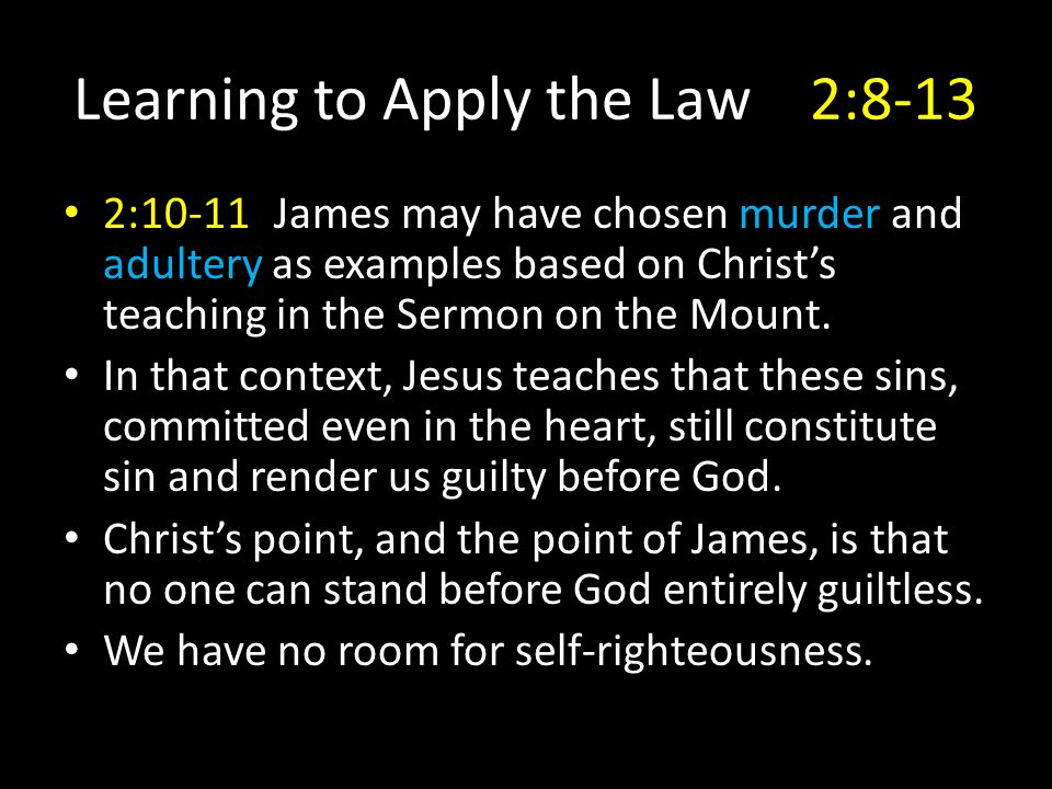Learning to Apply the Law2:8-13 2:10-11James may have chosen murder and adultery as examples based on Christ's teaching in the Sermon on the Mount. In