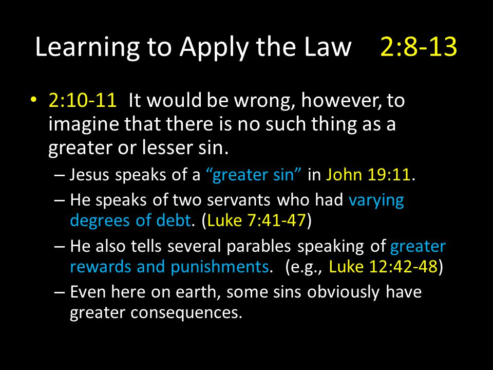 Learning to Apply the Law2:8-13 2:10-11It would be wrong, however, to imagine that there is no such thing as a greater or lesser sin.