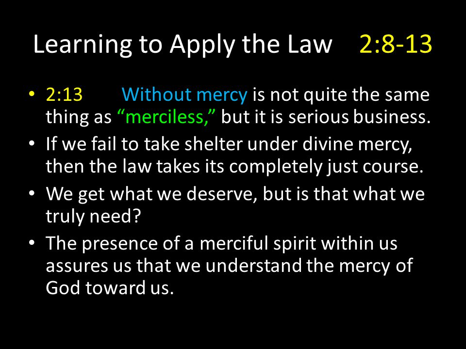 "Learning to Apply the Law2:8-13 2:13Without mercy is not quite the same thing as ""merciless,"" but it is serious business. If we fail to take shelter u"