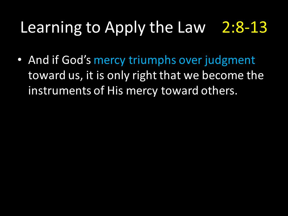 Learning to Apply the Law2:8-13 And if God's mercy triumphs over judgment toward us, it is only right that we become the instruments of His mercy toward others.